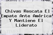 <b>Chivas</b> Rescata El Empate Ante <b>América</b> Y Mantiene El Liderato