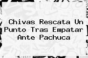 <b>Chivas</b> Rescata Un Punto Tras Empatar Ante <b>Pachuca</b>
