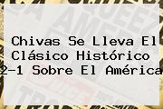 Chivas Se Lleva El <b>Clásico Histórico</b> 2-1 Sobre El América
