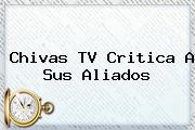 <b>Chivas TV</b> Critica A Sus Aliados