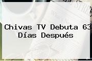 <b>Chivas TV</b> Debuta 63 Días Después