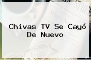 <b>Chivas TV</b> Se Cayó De Nuevo