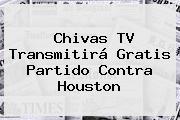 <b>Chivas TV</b> Transmitirá Gratis Partido Contra Houston
