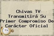 <b>Chivas TV</b> Transmitirá Su Primer Compromiso De Carácter Oficial
