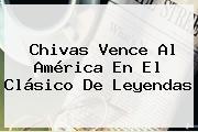 <b>Chivas</b> Vence Al <b>América</b> En El Clásico De Leyendas