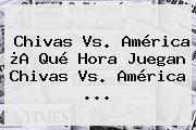 <b>Chivas Vs. América</b> ¿A Qué Hora Juegan <b>Chivas Vs. América</b> <b>...</b>