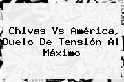 <b>Chivas Vs América</b>, Duelo De Tensión Al Máximo