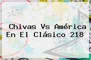 <b>Chivas Vs América</b> En El Clásico 218