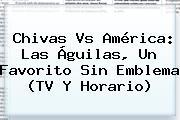 <b>Chivas Vs América</b>: Las Águilas, Un Favorito Sin Emblema (TV Y Horario)