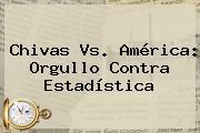 <b>Chivas Vs. América</b>: Orgullo Contra Estadística