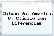 <b>Chivas Vs. América</b>, Un Clásico Con Diferencias