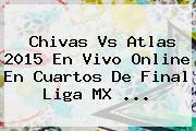 <b>Chivas Vs Atlas 2015</b> En Vivo Online En Cuartos De Final Liga MX <b>...</b>