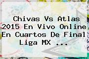 <b>Chivas Vs Atlas 2015</b> En Vivo Online En Cuartos De Final Liga MX <b>...</b>