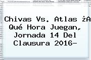 <b>Chivas Vs</b>. <b>Atlas</b> ¿A Qué Hora Juegan, Jornada 14 Del Clausura 2016?