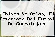 <b>Chivas Vs Atlas</b>, El Deterioro Del Futbol De Guadalajara