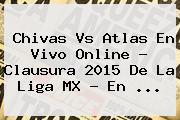 <b>Chivas Vs Atlas En Vivo</b> Online ? Clausura 2015 De La Liga MX - En <b>...</b>