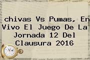 <b>chivas Vs Pumas</b>, En Vivo El Juego De La Jornada 12 Del Clausura <b>2016</b>