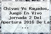 Chivas Vs Rayados, Juego En Vivo <b>jornada 2</b> Del Apertura 2016 De La ...