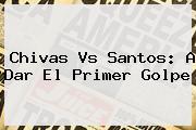 <b>Chivas Vs Santos</b>: A Dar El Primer Golpe