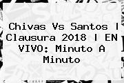 <b>Chivas Vs Santos</b>   Clausura 2018   EN VIVO: Minuto A Minuto