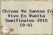 <b>Chivas Vs Santos</b> En Vivo En Vuelta Semifinales 2015 (0-0)