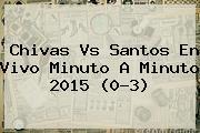<b>Chivas Vs Santos</b> En Vivo Minuto A Minuto <b>2015</b> (0-3)