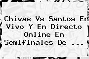 <b>Chivas Vs Santos</b> En Vivo Y En Directo Online En Semifinales De <b>...</b>
