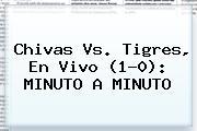 <b>Chivas Vs. Tigres</b>, En Vivo (1-0): MINUTO A MINUTO
