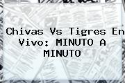 <b>Chivas Vs Tigres</b> En Vivo: MINUTO A MINUTO