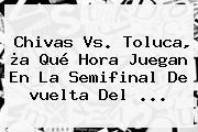 <b>Chivas Vs</b>. <b>Toluca</b>, ¿a Qué Hora Juegan En La Semifinal De <b>vuelta</b> Del ...