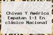 <b>Chivas</b> Y <b>América</b> Empatan 1-1 En <b>clásico</b> Nacional