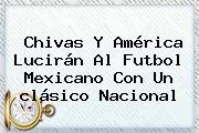 <b>Chivas</b> Y <b>América</b> Lucirán Al Futbol Mexicano Con Un <b>clásico</b> Nacional