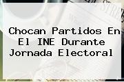 Chocan Partidos En El <b>INE</b> Durante Jornada Electoral