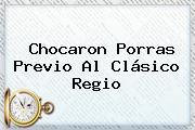 Chocaron Porras Previo Al <b>Clásico Regio</b>