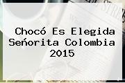 Chocó Es Elegida <b>Señorita Colombia 2015</b>
