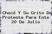 Chocó Y Su Grito De Protesta Para Este <b>20 De Julio</b>