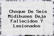 <i>Choque De Seis Midibuses Deja Fallecidos Y Lesionados</i>