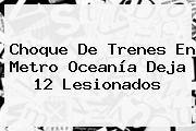 Choque De Trenes En <b>Metro Oceanía</b> Deja 12 Lesionados