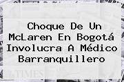 Choque De Un <b>McLaren</b> En Bogotá Involucra A Médico Barranquillero
