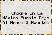 Choque En La <b>México</b>-<b>Puebla</b> Deja Al Menos 3 Muertos