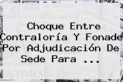 Choque Entre <b>Contraloría</b> Y Fonade Por Adjudicación De Sede Para ...