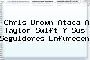 Chris Brown Ataca A <b>Taylor Swift</b> Y Sus Seguidores Enfurecen