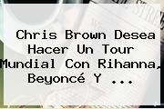 Chris Brown Desea Hacer Un Tour Mundial Con <b>Rihanna</b>, Beyoncé Y ...