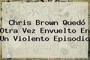 <b>Chris Brown</b> Quedó Otra Vez Envuelto En Un Violento Episodio