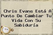 <b>Chris Evans</b> Está A Punto De Cambiar Tu Vida Con Su Sabiduría