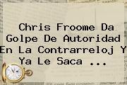 Chris <b>Froome</b> Da Golpe De Autoridad En La Contrarreloj Y Ya Le Saca ...