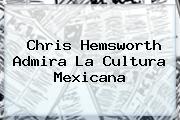 <b>Chris Hemsworth</b> Admira La Cultura Mexicana