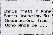 Chris Pratt Y <b>Anna Faris</b> Anuncian Su Separación Tras Ocho Años De ...