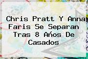 Chris Pratt Y <b>Anna Faris</b> Se Separan Tras 8 Años De Casados