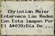 Christian Meier Enternece Las Redes Con Esta <b>imagen</b> Por El &#039;<b>Día De</b> ...